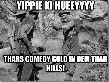 Yippie ki hueeyyyy Thars comedy gold in dem thar hills!