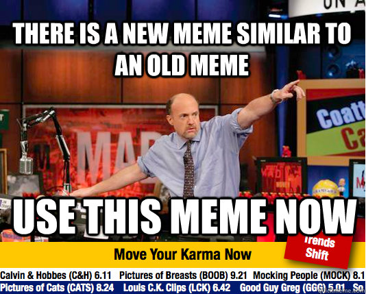 there is a new meme similar to an old meme use this meme now  Mad Karma with Jim Cramer