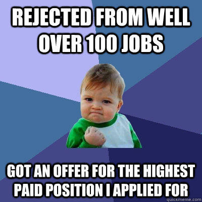 Rejected from well over 100 jobs Got an offer for the highest paid position i applied for - Rejected from well over 100 jobs Got an offer for the highest paid position i applied for  Success Kid