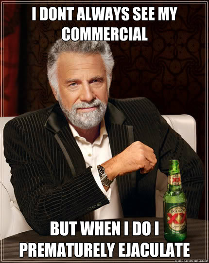 i dont always see my commercial but when i do i prematurely ejaculate  Stay thirsty my friends