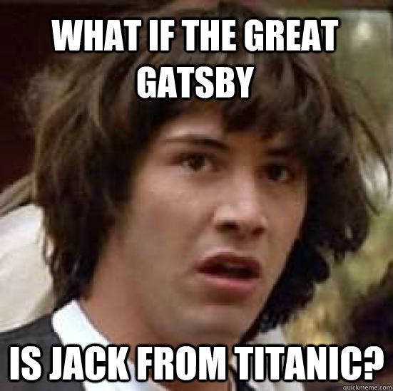 what if The Great Gatsby is Jack from Titanic? - what if The Great Gatsby is Jack from Titanic?  conspiracy keanu