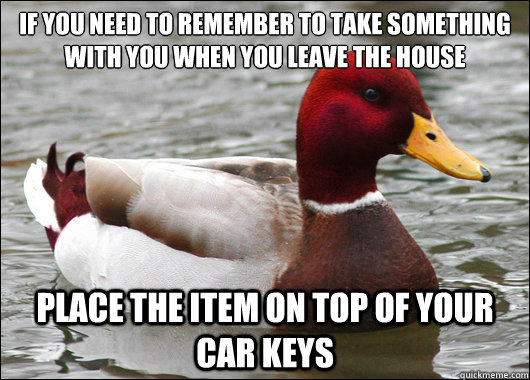 If you need to remember to take something with you when you leave the house  Place the item on top of your car keys - If you need to remember to take something with you when you leave the house  Place the item on top of your car keys  Misc