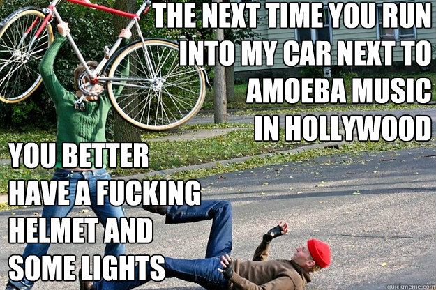 the next time you run into my car next to Amoeba Music  in Hollywood you better  have a fucking  helmet and  some lights   Angry Bicycle Safety Advocate