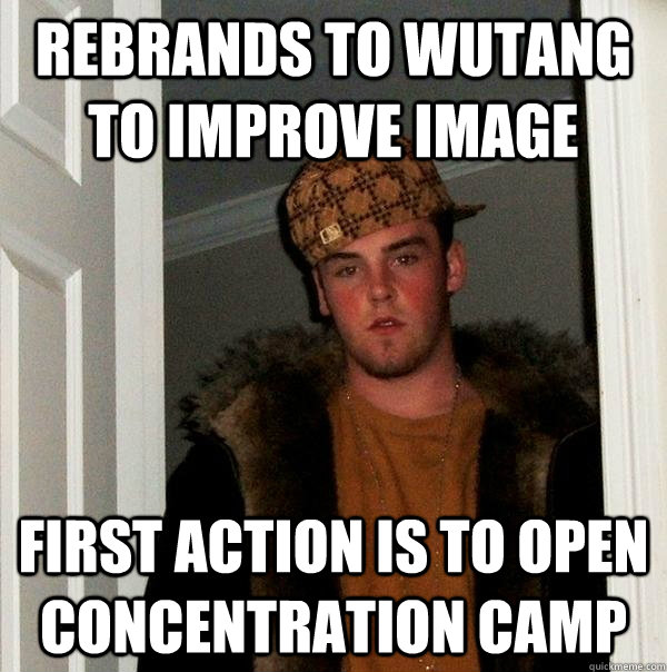Rebrands to wutang to improve image First action is to open concentration camp - Rebrands to wutang to improve image First action is to open concentration camp  Scumbag Steve