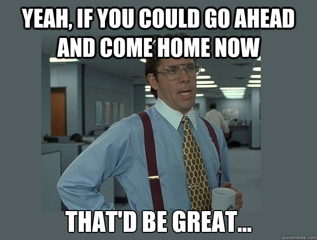 Yeah, if you could go ahead and come home now That'd be great... - Yeah, if you could go ahead and come home now That'd be great...  Office Space Lumbergh