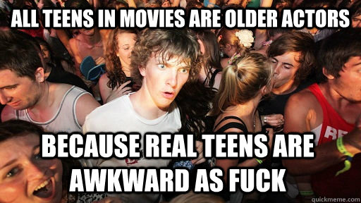 All teens in movies are older actors Because real teens are awkward as fuck  - All teens in movies are older actors Because real teens are awkward as fuck   Sudden Clarity Clarence