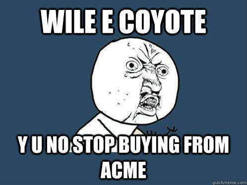 wile e coyote Y U no stop buying from acme  Y U No