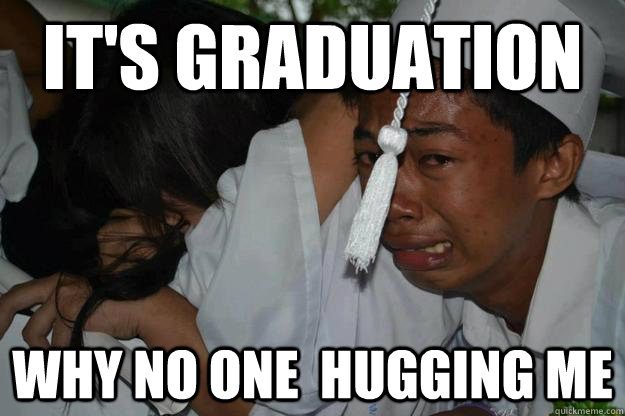 It's graduation why no one  hugging me
