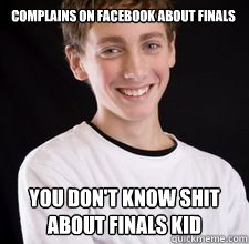 Complains on Facebook about finals You don't know shit about finals kid - Complains on Facebook about finals You don't know shit about finals kid  High School Freshman