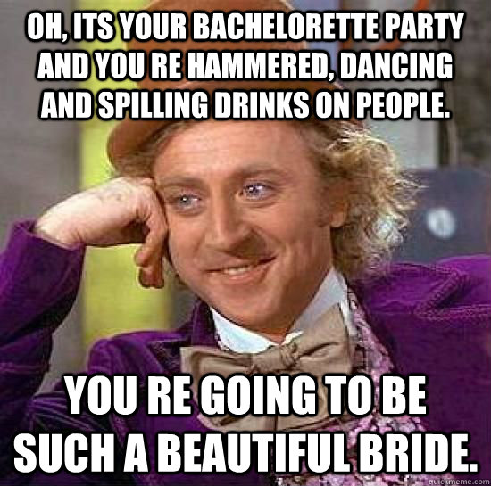 Oh Its Your Bachelorette Party And You Re Hammered Dancing Spilling Drinks On People Going To Be Such A Beautiful Bride