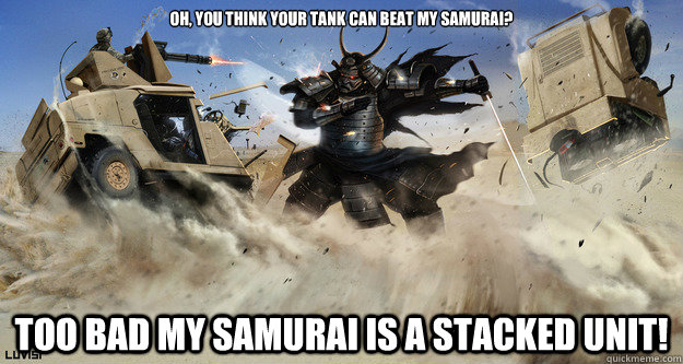 Oh, you think your tank can beat my samurai? Too bad my Samurai is a stacked unit!