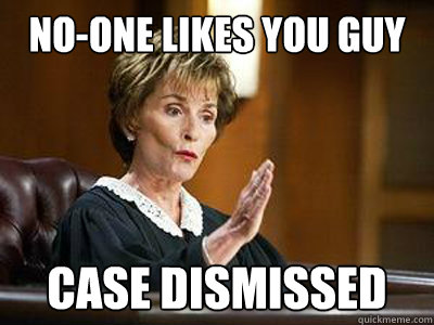 no-one likes you guy case dismissed