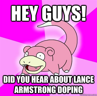 Hey guys! Did you hear about lance armstrong doping - Hey guys! Did you hear about lance armstrong doping  Slowpoke Earthquake