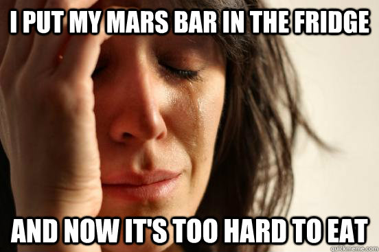 I put my mars bar in the fridge and now it's too hard to eat - I put my mars bar in the fridge and now it's too hard to eat  First World Problems