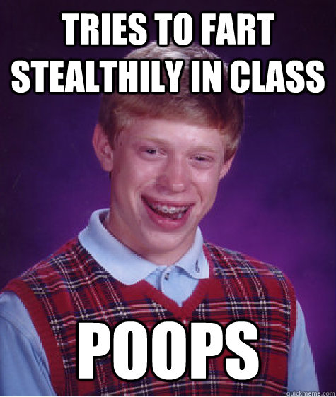 tries to fart stealthily in class poops  Bad Luck Brian