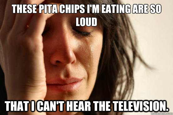 These pita chips I'm eating are so loud that I can't hear the television. - These pita chips I'm eating are so loud that I can't hear the television.  First World Problems