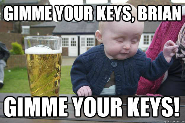 gimme your keys, brian gimme your KEYS!  - gimme your keys, brian gimme your KEYS!   drunk baby