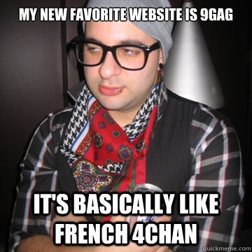 My new favorite website is 9gag It's basically like french 4chan  Oblivious Hipster