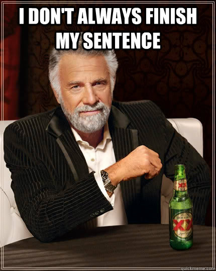 I don't always finish my sentence  - I don't always finish my sentence   The Most Interesting Man In The World