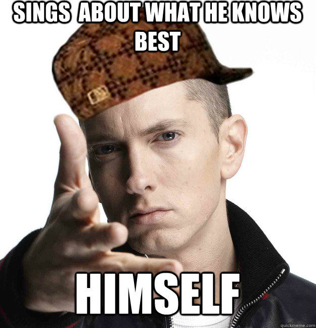 Sings  about what he knows  best himself  Scumbag Eminem