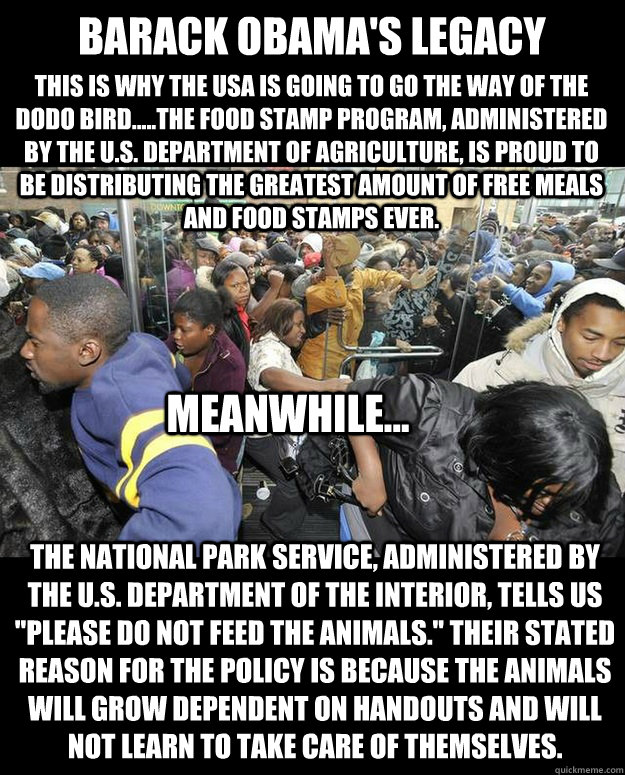BARACK OBAMA'S LEGACY This is why the USA is going to go the way of the Dodo Bird.....The Food Stamp Program, administered by the U.S. Department of Agriculture, is proud to be distributing the greatest amount of free meals and food stamps ever. Meanwhile  Obama Food Stamps N