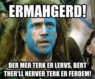 ERMAHGERD! DER MER TERK ER LERVS, BERT THER'LL NERVER TERK ER FERDEM!