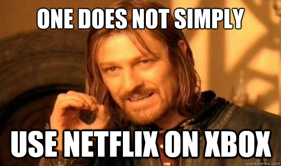 One Does Not Simply use netflix on xbox - One Does Not Simply use netflix on xbox  Boromir