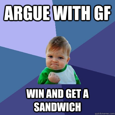 Argue with GF Win and get a sandwich - Argue with GF Win and get a sandwich  Success Kid