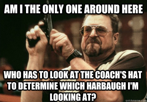 Am I the only one around here who has to look at the coach's hat to determine which Harbaugh I'm looking at? - Am I the only one around here who has to look at the coach's hat to determine which Harbaugh I'm looking at?  Am I the only one