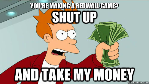 SHUT UP AND TAKE MY MONEY YOU'RE MAKING A REDWALL GAME?  fry take my money