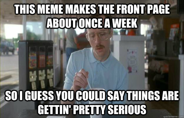 This Meme makes the front page about once a week so i guess you could say things are gettin' pretty serious - This Meme makes the front page about once a week so i guess you could say things are gettin' pretty serious  Misc