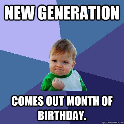 New Generation Comes out month of birthday. - New Generation Comes out month of birthday.  Success Kid
