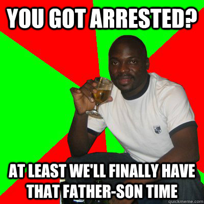you got arrested? at least we'll finally have that father-son time