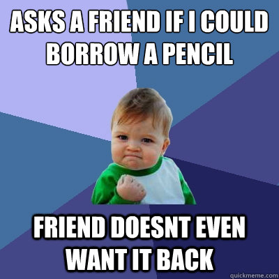 asks a friend if i could borrow a pencil friend doesnt even want it back  Success Kid