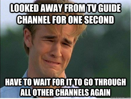 looked away from tv guide channel for one second have to wait for it to go through all other channels again - looked away from tv guide channel for one second have to wait for it to go through all other channels again  1990s Problems