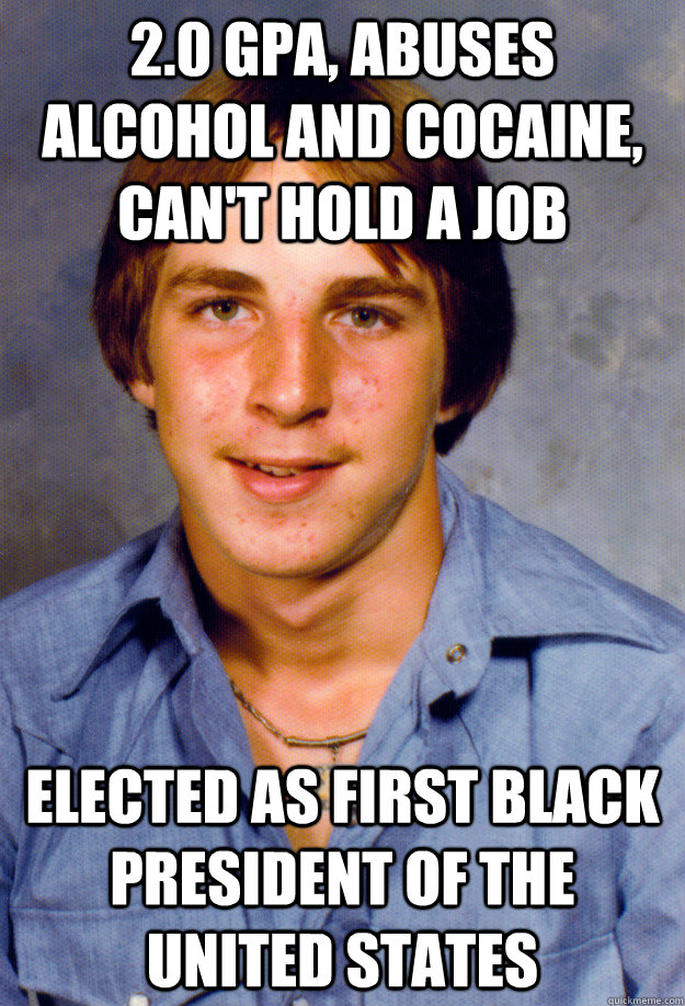 2.0 GPA, Abuses Alcohol and Cocaine, Can't hold a job elected as first black President of the United States - 2.0 GPA, Abuses Alcohol and Cocaine, Can't hold a job elected as first black President of the United States  Old Economy Steven