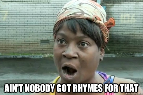 AIN'T NOBODY GOT Rhymes for that -  AIN'T NOBODY GOT Rhymes for that  Aint nobody got time for that
