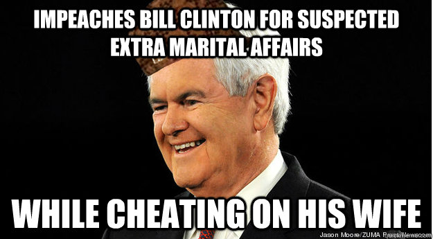 Impeaches bill clinton for suspected extra marital affairs while cheating on his wife  Scumbag Newt Gingrich