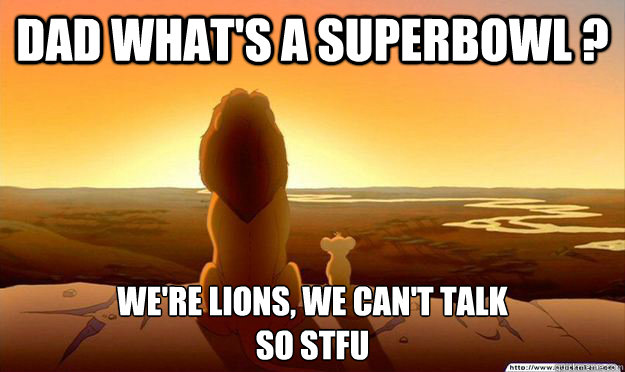 Dad what's a SuperBowl ? We're Lions, We Can't Talk So STFU - Dad what's a SuperBowl ? We're Lions, We Can't Talk So STFU  Lion King Gladstone