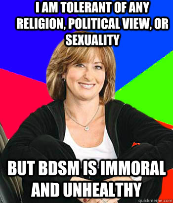 I am tolerant of any religion, political view, or sexuality But BDSM is immoral and unhealthy - I am tolerant of any religion, political view, or sexuality But BDSM is immoral and unhealthy  Sheltering Suburban Mom