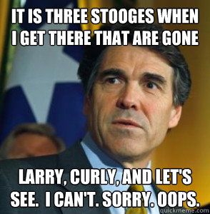 It is three stooges when i get there that are gone Larry, Curly, and let's see.  I can't. Sorry. OOPS.