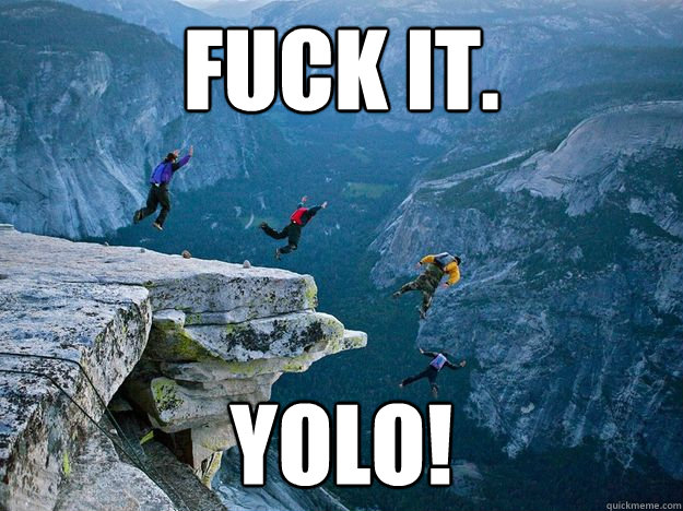 FUCK IT. YOLO! - FUCK IT. YOLO!  YOLOin OUT