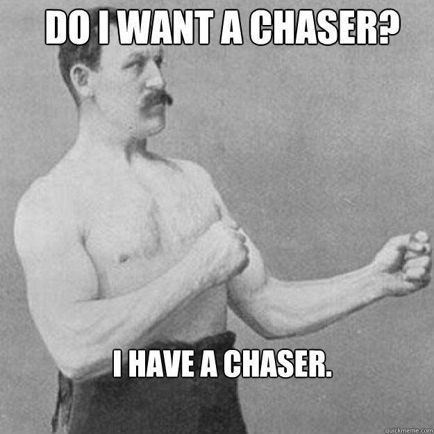 Do i want a chaser? I Have a chaser. - Do i want a chaser? I Have a chaser.  Misc