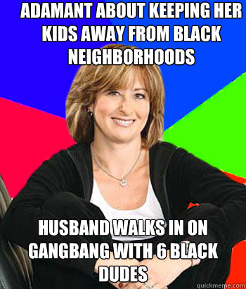 Adamant about keeping her kids away from black neighborhoods Husband walks in on gangbang with 6 black dudes  Sheltering Suburban Mom