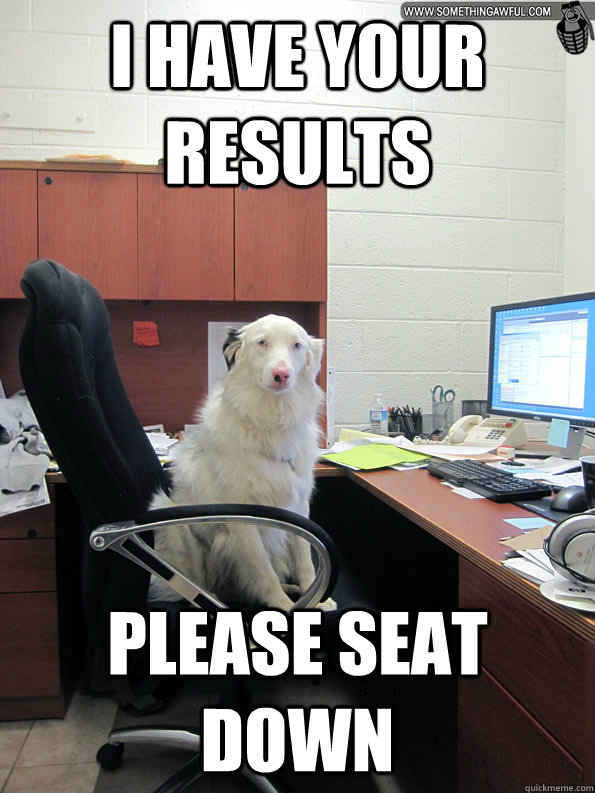 I have your results please seat down