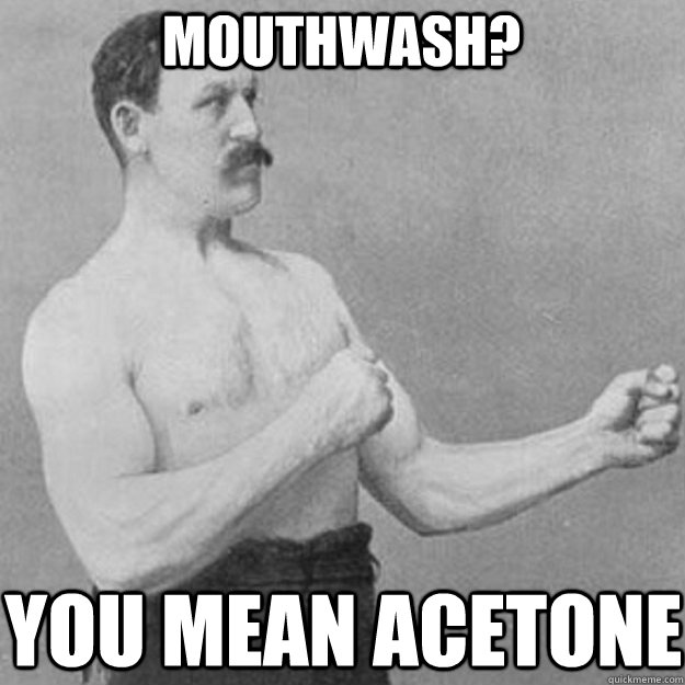 Mouthwash? you mean acetone - Mouthwash? you mean acetone  overly manly man