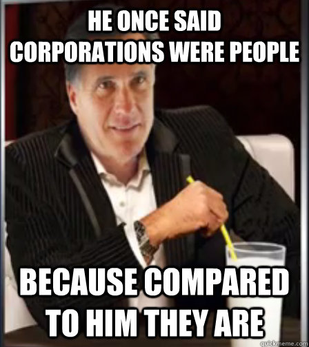 He once said corporations were people because compared to him they are