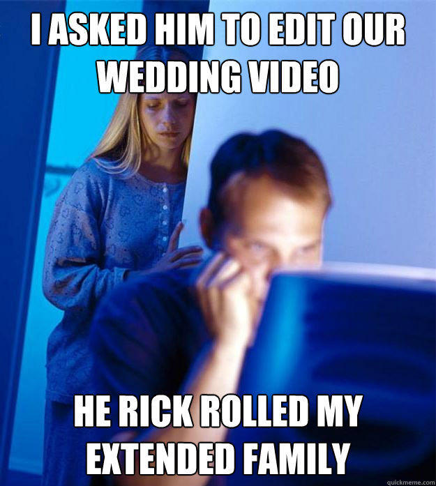 I asked him to edit our wedding video he rick rolled my extended family - I asked him to edit our wedding video he rick rolled my extended family  Redditors Wife