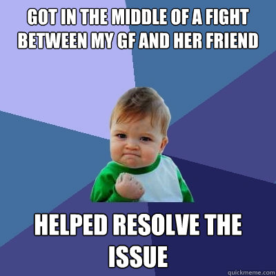 Got in the middle of a fight between my Gf and her friend Helped resolve the issue   Success Kid