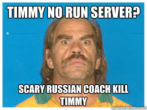 Timmy no run server? Scary russian coach kill timmy  Meme